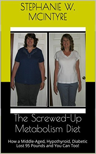 The Screwed-Up Metabolism Diet: How a Middle-Aged, Hypothyroid, Diabetic Lost 95 Pounds and You Can Too!  by  Stephanie W. McIntyre