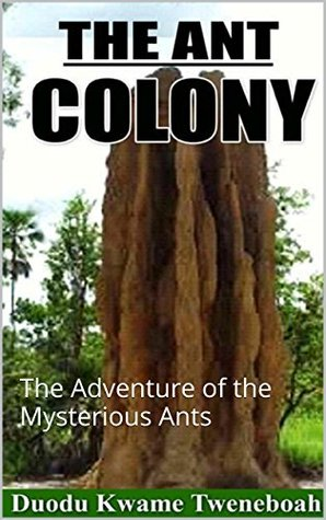 THE ANT COLONY: The Adventure of the Mysterious Ants  by  Kwame Duodu Tweneboah