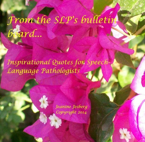 From the SLPs bulletin board...: Inspirational Quotes for Speech-Language Pathologists  by  Jeanine Jesberg