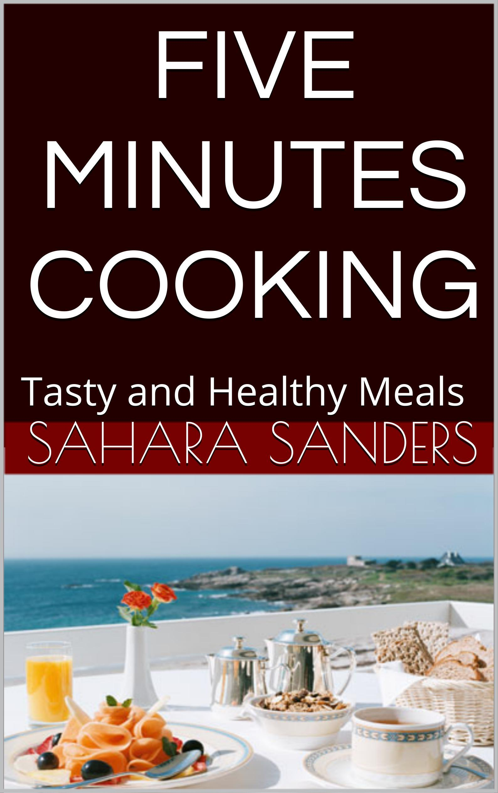 Five Minute Cooking: Tasty and Healthy Meals (Edible Excellence, #2) Sahara Sanders