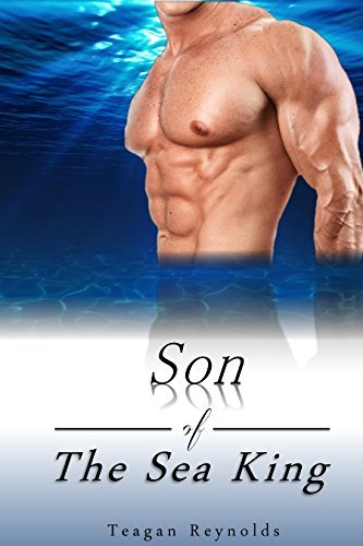 Son of the Sea King: (Book I)(Smouldering Hot Paranormal Deep Sea Romance) Teagan Reynolds