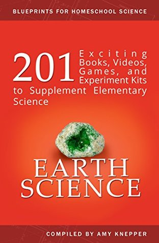 Earth Science: 201 Exciting Books, Videos, Games, and Experiment Kits to Supplement Elementary Science (Blueprints for Homeschool Science Book 4)  by  Amy Knepper