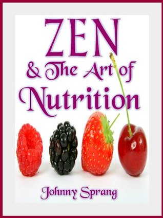 Zen and The Art of Nurition  by  Johnny Sprang