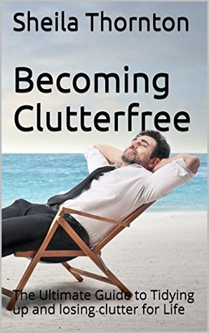 Becoming Clutterfree: The Ultimate Guide to Tidying up and losing clutter for Life Sheila Thornton