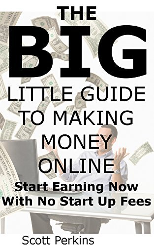 THE BIG LITTLE GUIDE TO MAKING MONEY ONLINE: Start Earning Now With No Start Up Fees  by  Scott Perkins