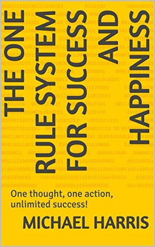 The One Rule System for Success and Happiness: One thought, one action, unlimited success! Michael Harris