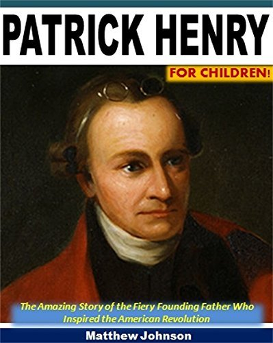 Patrick Henry For Children!: The Amazing Story of the Fiery Founding Father Who Inspired the American Revolution Matthew Johnson