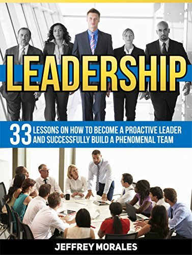 Leadership: 33 Lessons on How to Become A Proactive Leader and Successfully Build A Phenomenal Team (Leadership, leadership and self deception, leadership books) Jeffrey Morales