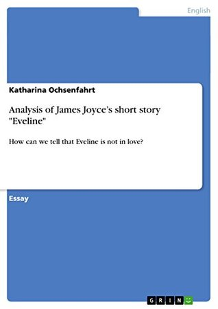 Analysis of James Joyces short story Eveline: How can we tell that Eveline is not in love?  by  Katharina Ochsenfahrt