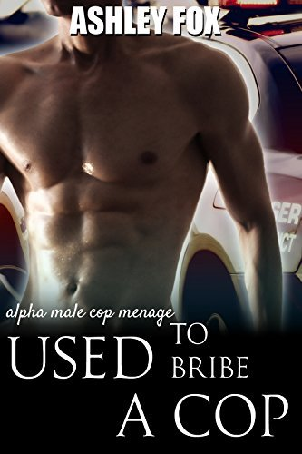 Used To Bribe A Cop: Alpha Male Cop Menage Ashley Fox