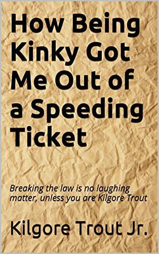 How Being Kinky Got Me Out of a Speeding Ticket: Breaking the law is no laughing matter, unless you are Kilgore Trout  by  Kilgore Trout Jr.