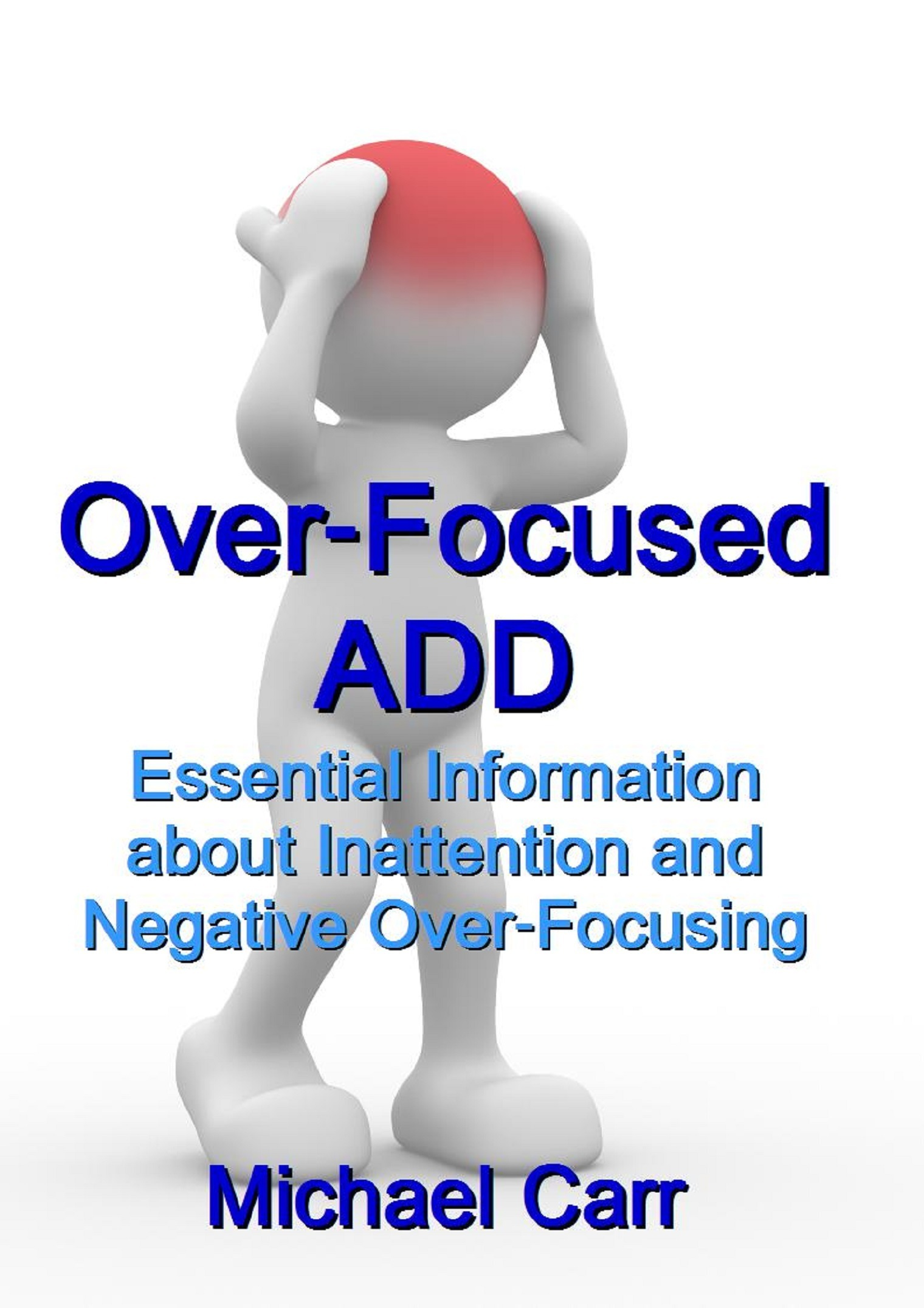 Over-Focused ADD: Essential Information about Inattention and Negative Over-Focusing  by  Michael Carr