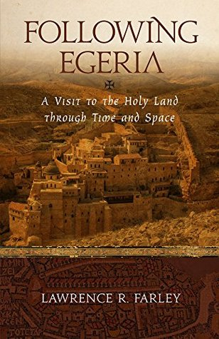 Following Egeria: A Modern Pilgrim in the Holy Land  by  Lawrence R. Farley
