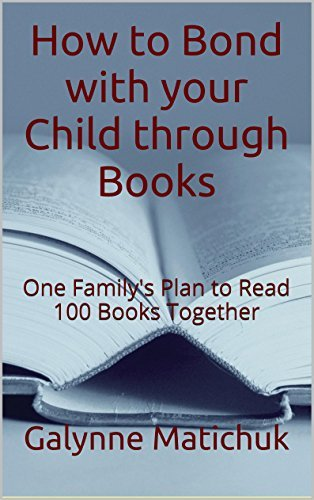 How to Bond with your Child through Books: One Familys Plan to Read 100 Books Together  by  Galynne Matichuk
