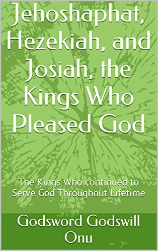 Jehoshaphat, Hezekiah, and Josiah, the Kings Who Pleased God: The Kings Who continued to Serve God Throughout Lifetime  by  Godsword Godswill Onu