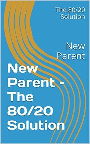 New Parent - The 80/20 Solution: New Parent The 80/20 Solution