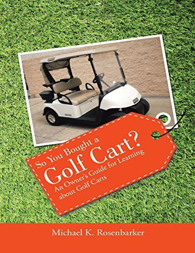 So You Bought a Golf Cart?: An Owners Guide for Learning About Golf Carts Michael K. Rosenbarker