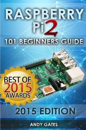 Raspberry Pi 2: 101 Beginners Guide: The Definitive Step Step Guide for What You Need to Know to Get Started by Andy Gates