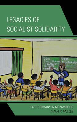 Legacies of Socialist Solidarity: East Germany in Mozambique Tanja R. Müller