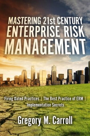 Mastering 21st Century Enterprise Risk Management: Firing Dated Practices | The Best Practice of ERM | Implementation Secrets  by  Gregory M. Carroll