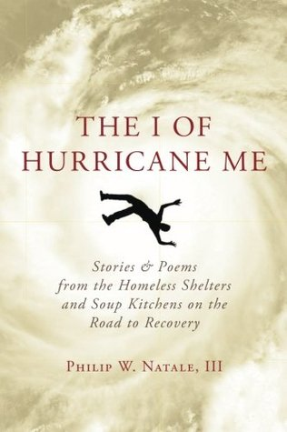The I of Hurricane Me: Stories & Poems from the Homeless Shelters and Soup Kitchens on the Road to Recovery  by  Philip Natale III