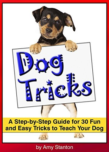 Dog Tricks: A Step-by-Step Guide for 30 Fun and Easy Tricks to Teach Your Dog ~ A Beginners Guide to Teaching Your Dog Tricks  by  Amy Stanton