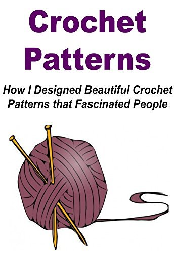 Crochet Patterns: How I Designed Beautiful Crochet Patterns that Fascinated People:  by  Stefan Toledo