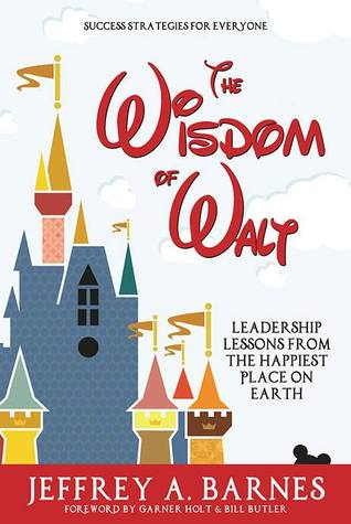 The Wisdom of Walt: Leadership Lessons from the Happiest Place on Earth  by  Jeffrey A. Barnes