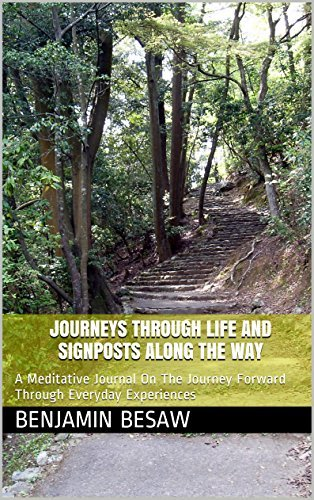 Journeys Through Life And Signposts Along The Way: A Meditative Journal On The Journey Forward Through Everyday Experiences Benjamin Besaw