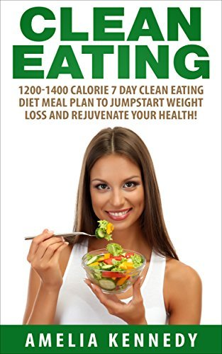 Clean Eating: 1200-1400 Calorie 7 Day Clean Eating Diet Meal Plan To Jumpstart Weight Loss And Rejuvenate Your Health!  by  Amelia Kennedy
