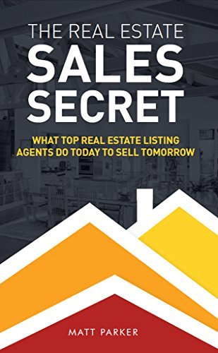 The Real Estate Sales Secret: What Top Real Estate Listing Agents Do Today To Sell Tomorrow  by  Matt Parker