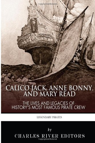Calico Jack, Anne Bonny and Mary Read: The Lives and Legacies of Historys Most Famous Pirate Crew Charles River Editors
