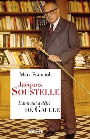 Jacques Soustelle: Lami qui a défié De Gaulle Marc Francioli