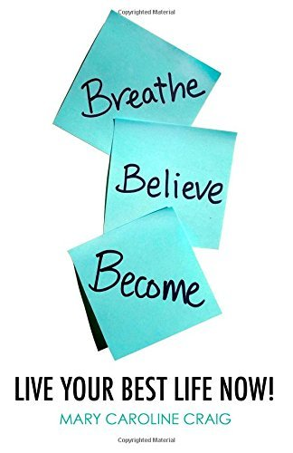 Breathe Believe Become: Live Your Best Life Now! Mary Caroline Craig