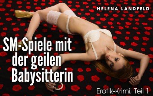 SM-Spiele mit der geilen Babysitterin - Erotik-Krimi (Teil 1) Helena Landfeld