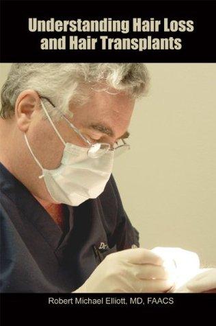 Understanding Hair Loss and Hair Transplants Robert Michael Elliott MD FAACS