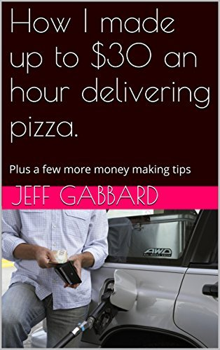 How I made up to $30 an hour delivering pizza.: Plus a few more money making tips Jeff Gabbard