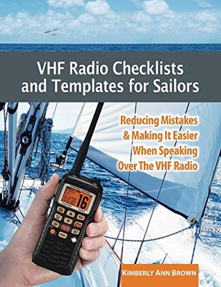 VHF Radio Checklists and Templates for Sailors: Reducing mistakes & making it easier when speaking over the VHF radio Kimberly Ann Brown