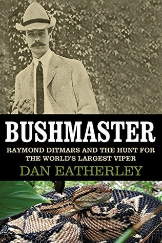 Bushmaster: Raymond Ditmars and the Hunt for the Worlds Largest Viper  by  Dan Eatherley