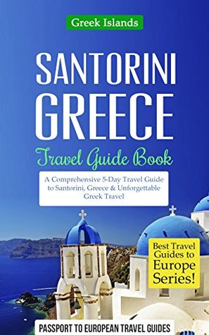 Greece: Santorini, Greece: Travel Guide Book-A Comprehensive 5-Day Travel Guide to Santorini, Greece & Unforgettable Greek Travel (Best Travel Guides to Europe Series Book 8) Passport to European Travel Guides