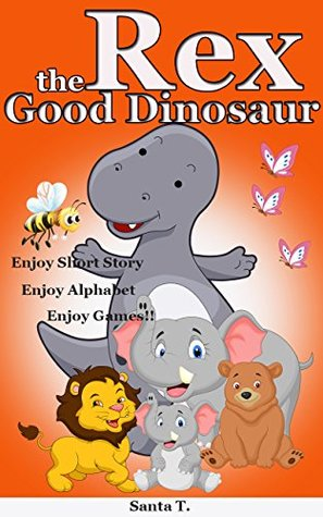 Childrens book:Rex the Good Dinosaur(Bedtime Story for Kids Age 1-6):Young Readers:Books for Kids:Bedtime Stories:Short Story  by  Santa T.