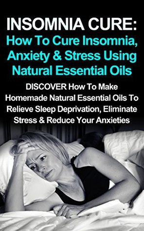 INSOMNIA CURE: How To Cure Insomnia, Anxiety & Stress Using Natural Essential Oils: DISCOVER How To Make Homemade Natural Essential Oils To Relieve Sleep ... Stress Treatments, Anxiety Cure, Insomnia) Susan E. Hart