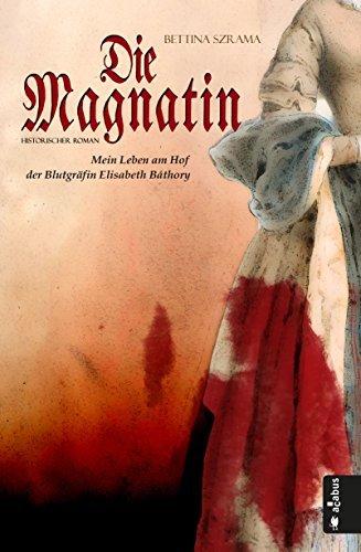 Die Magnatin. Mein Leben am Hof der Blutgräfin Elisabeth Báthory Bettina Szrama
