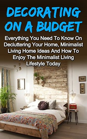 Decorating On A Budget: The Ultimate Guide To Beautifully Decorating Your Home On A Budget And Decorating Ideas To Start This Weekend! Decorating On A ... On A Budget, Decorating On A Budget Series)  by  Kimberley Wakelin