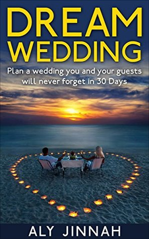 Dream Wedding: Plan a Wedding You and Your Guests Will Never Forget in 30 Days  by  Aly Jinnah