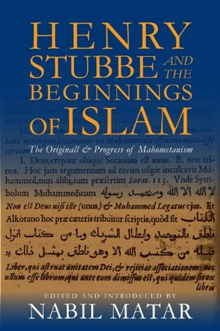 Henry Stubbe and the Beginnings of Islam: The Originall & Progress of Mahometanism  by  Nabil Matar