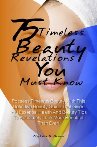 75 Timeless Beauty Revelations You Must Know: Possess Timeless Beauty With This Definitive Beauty Guide That Gives You Essential Health And Beauty Tips To Absolutely Look More Beautiful Than Ever! Michelle B. Brown