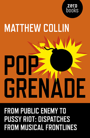 Pop Grenade From Public Enemy to Pussy Riot – Dispatches from Musical Frontlines Matthew Collin
