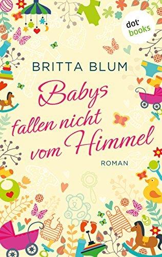 Babys fallen nicht vom Himmel: Roman  by  Britta Blum