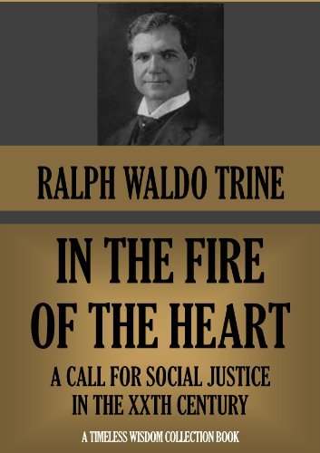 IN THE FIRE OF THE HEART: A Call for Social Justice in the XXth Century (Timeless Wisdom Collection Book 264) Ralph Waldo Trine
